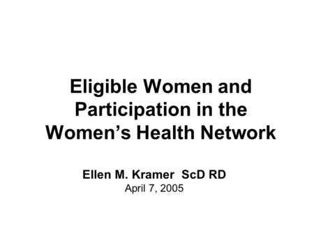 Eligible Women and Participation in the Women's Health Network Ellen M. Kramer ScD RD April 7, 2005.