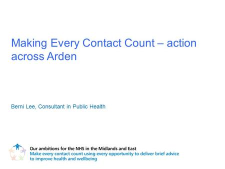 Making Every Contact Count – action across Arden Berni Lee, Consultant in Public Health.