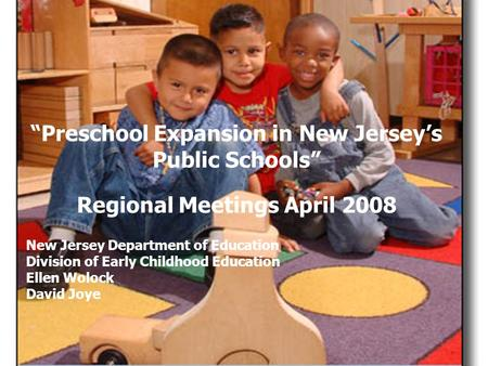 "Ellen Wolock NJ Department of Education ""Preschool Expansion in New Jersey's Public Schools"" Regional Meetings April 2008 New Jersey Department of Education."