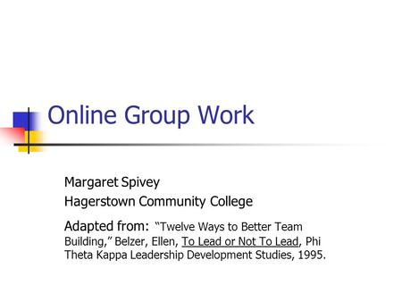 "Online Group Work Margaret Spivey Hagerstown Community College Adapted from: ""Twelve Ways to Better Team Building,"" Belzer, Ellen, To Lead or Not To Lead,"