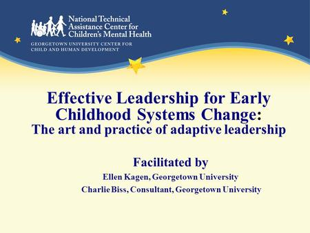 Effective <strong>Leadership</strong> for Early Childhood Systems Change: The art and practice of adaptive <strong>leadership</strong> Facilitated by Ellen Kagen, Georgetown University.