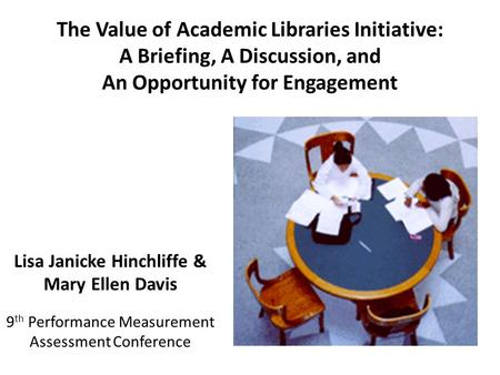 The Value of Academic Libraries Initiative: A Briefing, A Discussion, and An Opportunity for Engagement Lisa Janicke Hinchliffe & Mary Ellen Davis 9 th.