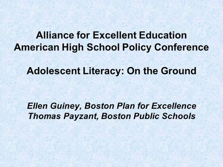 Alliance for Excellent Education American High School Policy Conference Adolescent Literacy: On the Ground Ellen Guiney, Boston Plan for Excellence Thomas.