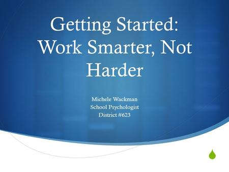  Getting Started: Work Smarter, Not Harder Michele Wackman School Psychologist District #623.