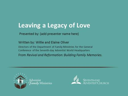 Leaving a Legacy of Love Written by: Willie and Elaine Oliver Directors of the Department of Family Ministries for the General Conference of the Seventh-day.