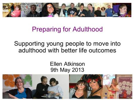 1 Preparing for Adulthood Supporting young people to move into adulthood with better life outcomes Ellen Atkinson 9th May 2013.