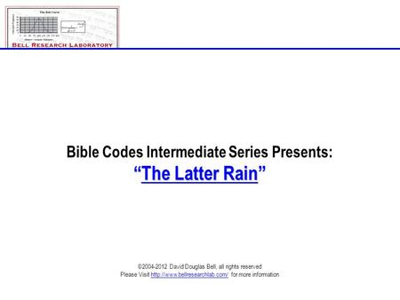 "Bible Codes Intermediate Series Presents: ""The Latter Rain"" ©2004-2012 David Douglas Bell, all rights reserved Please Visit"
