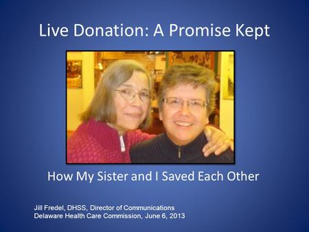 Live Donation: A Promise Kept How My Sister and I Saved Each Other Jill Fredel, DHSS, Director of Communications Delaware Health Care Commission, June.
