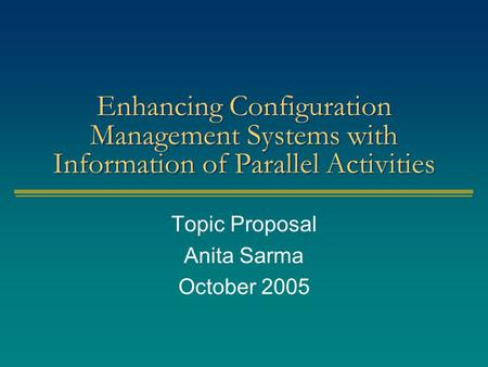 Enhancing Configuration Management Systems with Information of Parallel Activities Topic Proposal Anita Sarma October 2005.