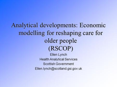 Analytical developments: Economic modelling for reshaping care for older people (RSCOP) Ellen Lynch Health Analytical Services Scottish Government