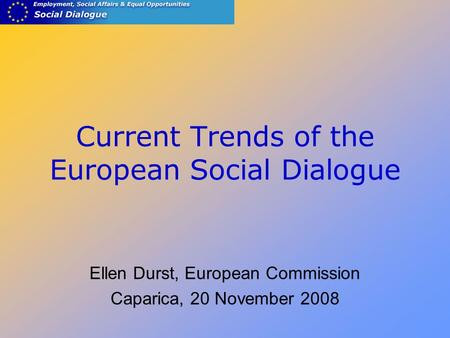 Current Trends of the European Social Dialogue Ellen Durst, European Commission Caparica, 20 November 2008.