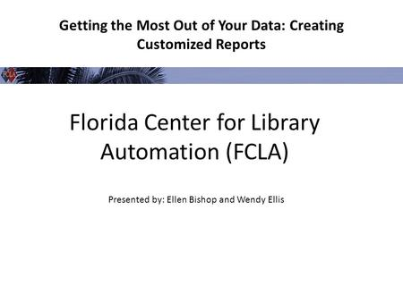 Florida Center for Library Automation (FCLA) Getting the Most Out of Your Data: Creating Customized Reports Presented by: Ellen Bishop and Wendy Ellis.