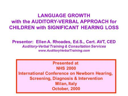 LANGUAGE GROWTH with the AUDITORY-VERBAL APPROACH for CHILDREN with SIGNIFICANT HEARING LOSS Presentor: Ellen A. Rhoades, Ed.S., Cert. AVT, CED Auditory-Verbal.