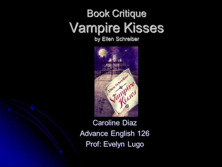 Book Critique Vampire Kisses by Ellen Schreiber Caroline Diaz Advance English 126 Prof: Evelyn Lugo.