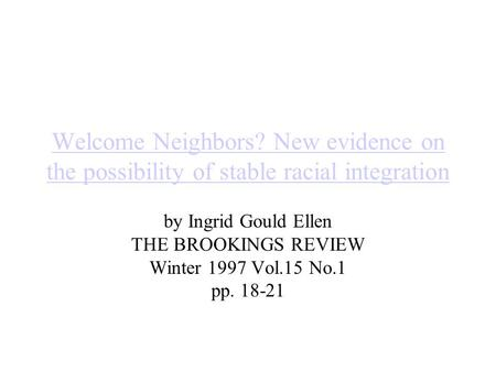 Welcome Neighbors? New evidence on the possibility of stable racial integration by Ingrid Gould Ellen THE BROOKINGS REVIEW Winter 1997 Vol.15 No.1 pp.