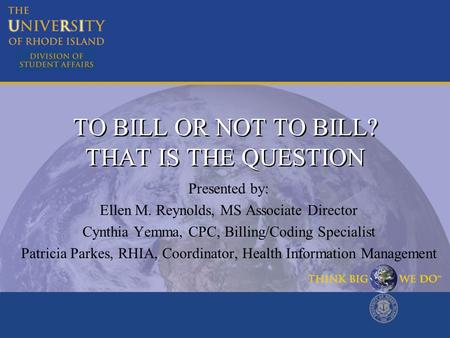 TO BILL OR NOT TO BILL? THAT IS THE QUESTION Presented by: Ellen M. Reynolds, MS Associate Director Cynthia Yemma, CPC, Billing/Coding Specialist Patricia.
