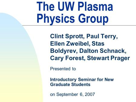 The UW Plasma Physics Group Clint Sprott, Paul Terry, Ellen Zweibel, Stas Boldyrev, Dalton Schnack, Cary Forest, Stewart Prager Presented to Introductory.