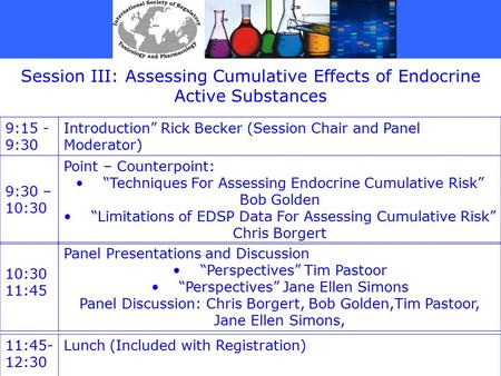 "Session III: Assessing Cumulative Effects of Endocrine Active Substances 9:15 - 9:30 Introduction"" Rick Becker (Session Chair and Panel Moderator) 9:30."