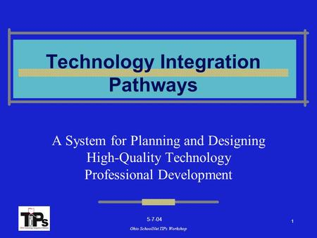 Ohio SchoolNet TIPs Workshop Technology Integration Pathways A System for Planning <strong>and</strong> Designing High-Quality Technology Professional Development 1 5-7-04.