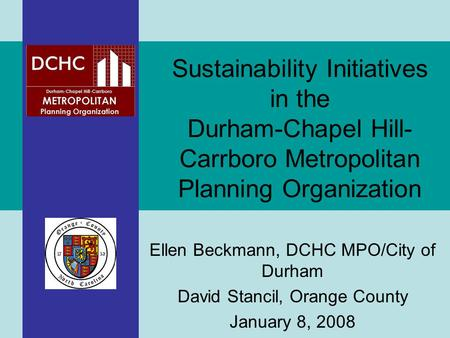 Ellen Beckmann, DCHC MPO/City of Durham David Stancil, Orange County January 8, 2008 Sustainability Initiatives in the Durham-Chapel Hill- Carrboro Metropolitan.