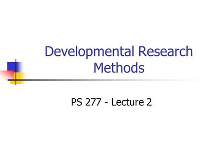 Developmental Research Methods PS 277 - Lecture 2.