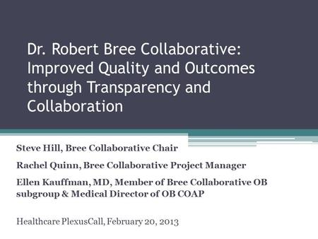 Dr. Robert Bree Collaborative: Improved Quality and Outcomes through Transparency and Collaboration Steve Hill, Bree Collaborative Chair Rachel Quinn,