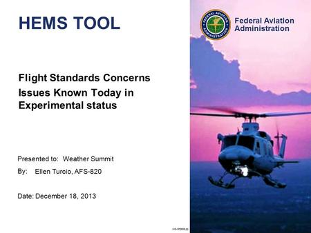 Presented to: By: Date: Federal Aviation Administration HQ-002806.pp HEMS TOOL Flight Standards Concerns Issues Known Today in Experimental status Weather.