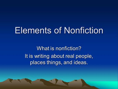 Elements of Nonfiction What is nonfiction? It is writing about real people, places things, and ideas.
