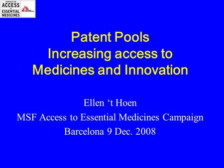 Patent Pools Increasing access to Medicines and Innovation Ellen 't Hoen MSF Access to Essential Medicines Campaign Barcelona 9 Dec. 2008.