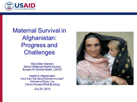 Maternal Survival in Afghanistan: Progress and Challenges Mary Ellen Stanton Senior Maternal Health Advisor Bureau for Global Health, USAID Health in Afghanistan: