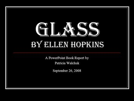 Glass By Ellen Hopkins A PowerPoint Book Report by Patricia Walchuk September 26, 2008.