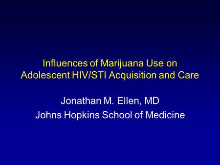 Influences of Marijuana Use on Adolescent HIV/STI Acquisition and Care Jonathan M. Ellen, MD Johns Hopkins School of Medicine.