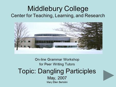Middlebury College Center for Teaching, Learning, and Research On-line Grammar Workshop for Peer Writing Tutors Topic: Dangling Participles May, 2007 Mary.