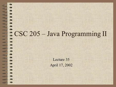 CSC 205 – Java Programming II Lecture 35 April 17, 2002.