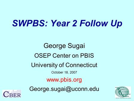 SWPBS: Year 2 Follow Up George Sugai OSEP Center on PBIS University of Connecticut October 18, 2007