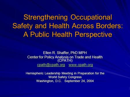 Strengthening Occupational Safety and Health Across Borders: A Public Health Perspective Ellen R. Shaffer, PhD MPH Center for Policy Analysis on Trade.