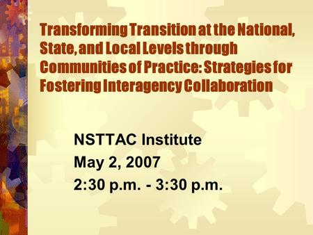 Transforming Transition at the National, State, and Local Levels through Communities of Practice: Strategies for Fostering Interagency Collaboration NSTTAC.