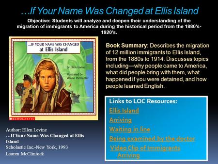 …If Your Name Was Changed at Ellis Island Links to LOC Resources: Ellis Island Arriving Waiting in line Being examined by the doctor Video Clip of Immigrants.