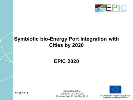 02.05.2015 Contract number: IEE/12/807/SI2.645929 Duration: April 2013 – May 2016 Symbiotic bio-Energy Port Integration with Cities by 2020 EPIC 2020.