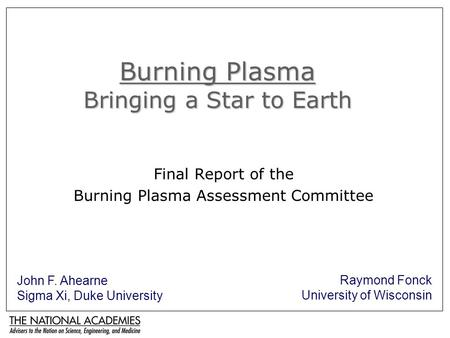 Burning Plasma Bringing a Star to Earth Final Report of the Burning Plasma Assessment Committee John F. Ahearne Sigma Xi, Duke University Raymond Fonck.