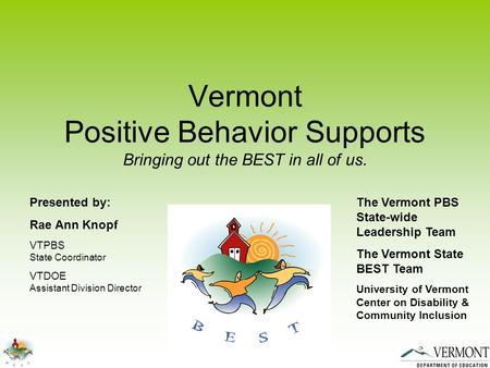 Vermont Positive Behavior Supports Bringing out the BEST in all of us. Presented by: Rae Ann Knopf VTPBS State Coordinator VTDOE Assistant Division Director.
