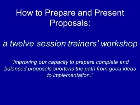"How to Prepare and Present Proposals: a twelve session trainers' workshop ""Improving our capacity to prepare complete and balanced proposals shortens the."