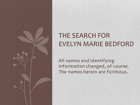 All names and identifying information changed, of course. The names herein are fictitious. THE SEARCH FOR EVELYN MARIE BEDFORD.