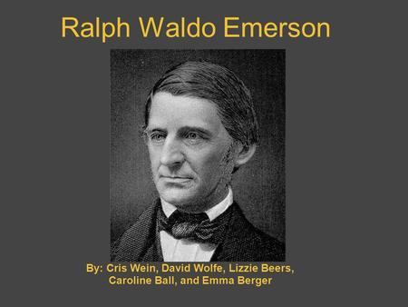 Ralph Waldo Emerson By: Cris Wein, David Wolfe, Lizzie Beers, Caroline Ball, and Emma Berger.