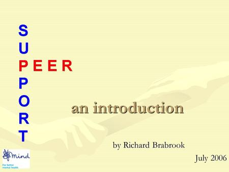 an introduction by Richard Brabrook July 2006 Peer Support This information was taken from:This information was taken from: Publisher: Peach PressPublisher: