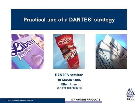 SCA HYGIENE PRODUCTS 1 DANTES seminar/March 2005/ER Practical use of a DANTES' strategy DANTES seminar 10 March 2005 Ellen Riise SCA Hygiene Products.