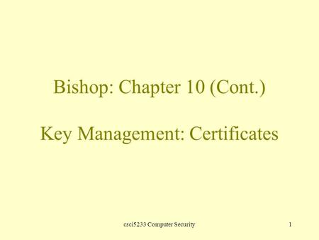 Csci5233 Computer Security1 Bishop: Chapter 10 (Cont.) Key Management: Certificates.