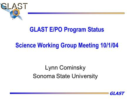 GLAST GLAST E/PO Program Status Science Working Group Meeting 10/1/04 Lynn Cominsky Sonoma State University.