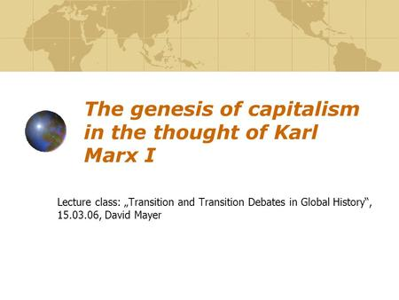 "The genesis of capitalism in the thought of Karl Marx I Lecture class: ""Transition and Transition Debates in Global History"", 15.03.06, David Mayer."