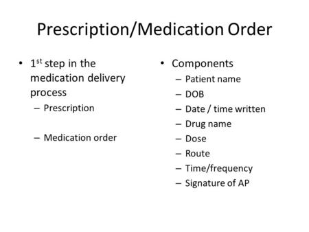 Prescription/Medication Order 1 st step in the medication delivery process – Prescription – Medication order Components – Patient name – DOB – Date /